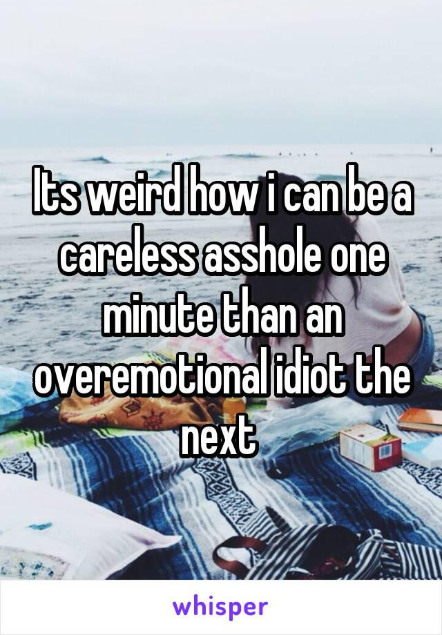 Its weird how i can be a careless asshole one minute than an overemotional idiot the next