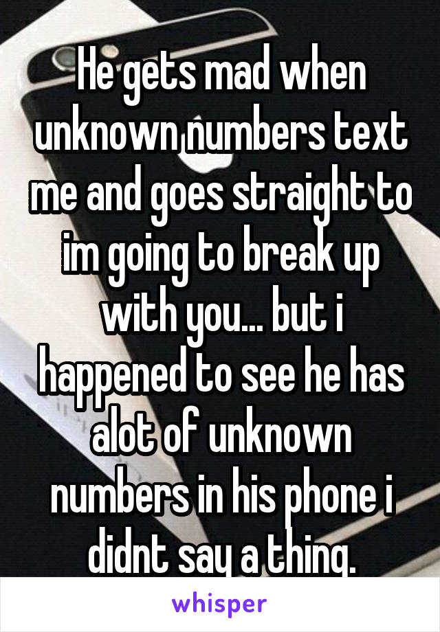 He gets mad when unknown numbers text me and goes straight to im going to break up with you... but i happened to see he has alot of unknown numbers in his phone i didnt say a thing.