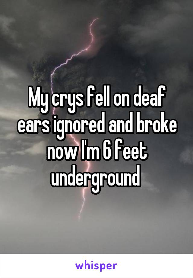 My crys fell on deaf ears ignored and broke now I'm 6 feet underground