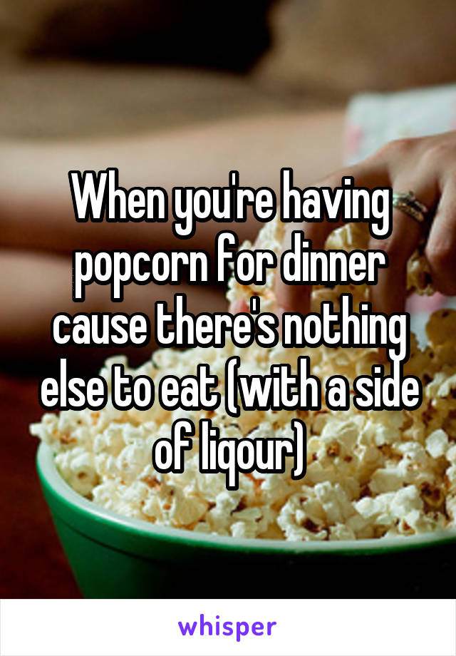 When you're having popcorn for dinner cause there's nothing else to eat (with a side of liqour)