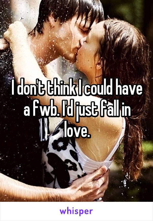 I don't think I could have a fwb. I'd just fall in love.