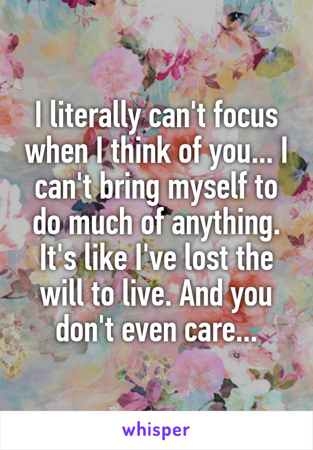 I literally can't focus when I think of you... I can't bring myself to do much of anything. It's like I've lost the will to live. And you don't even care...
