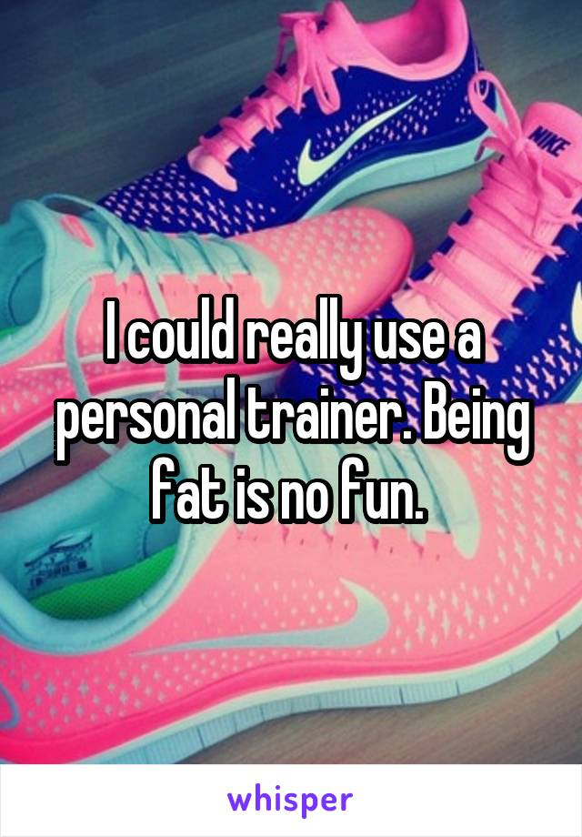 I could really use a personal trainer. Being fat is no fun.