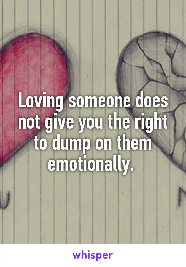 Loving someone does not give you the right to dump on them emotionally.