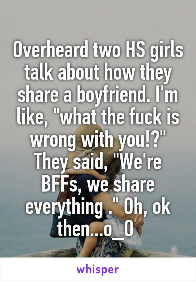 "Overheard two HS girls talk about how they share a boyfriend. I'm like, ""what the fuck is wrong with you!?"" They said, ""We're BFFs, we share everything ."" Oh, ok then...o_O"