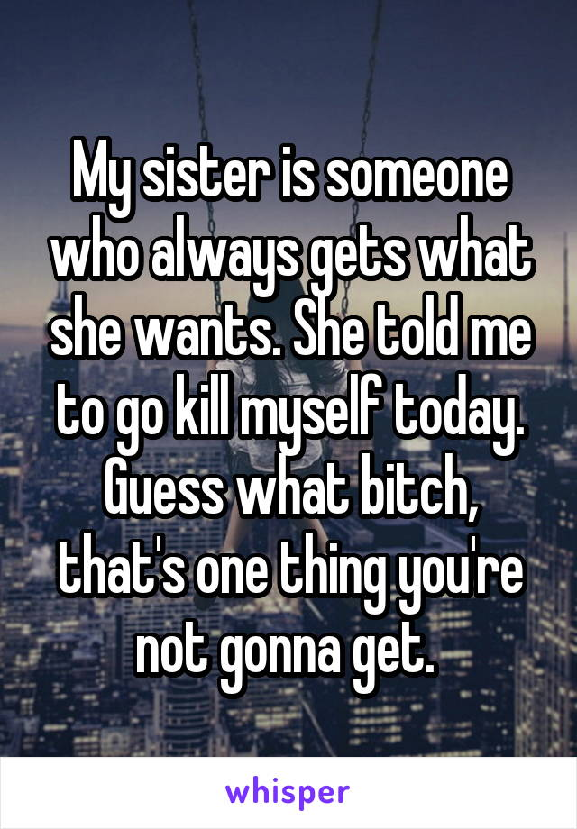 My sister is someone who always gets what she wants. She told me to go kill myself today. Guess what bitch, that's one thing you're not gonna get.