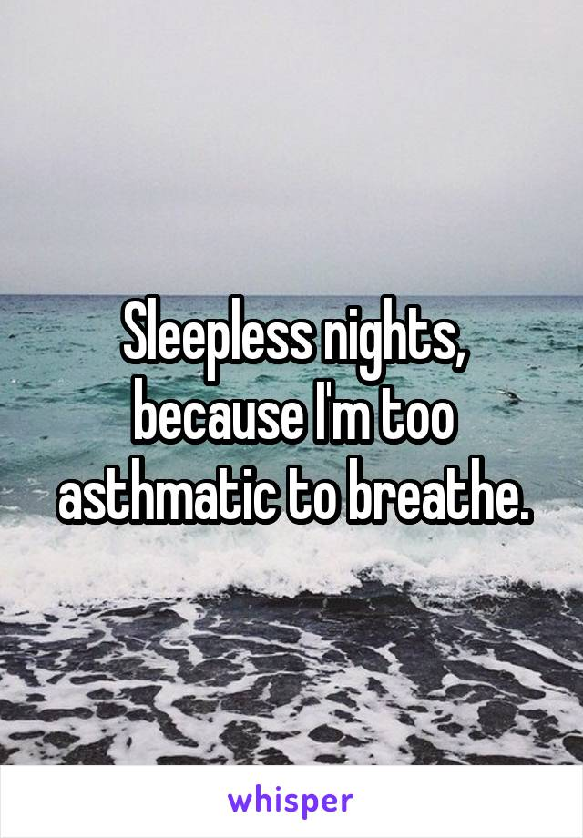 Sleepless nights, because I'm too asthmatic to breathe.