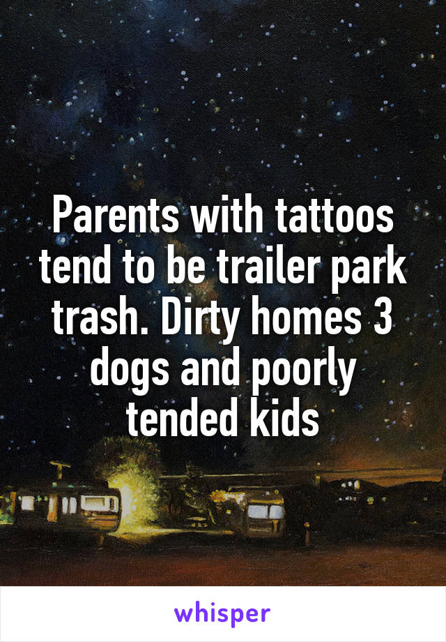 Parents with tattoos tend to be trailer park trash. Dirty homes 3 dogs and poorly tended kids