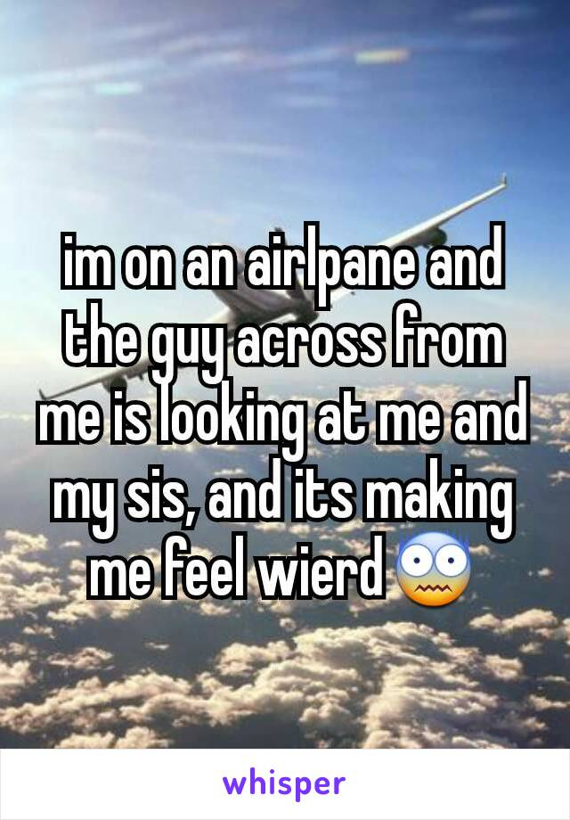 im on an airlpane and the guy across from me is looking at me and my sis, and its making me feel wierd😨