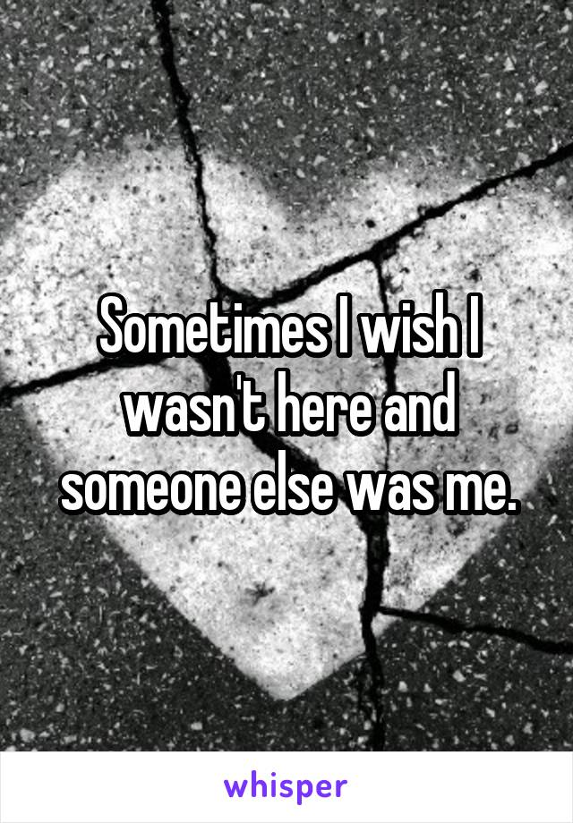 Sometimes I wish I wasn't here and someone else was me.