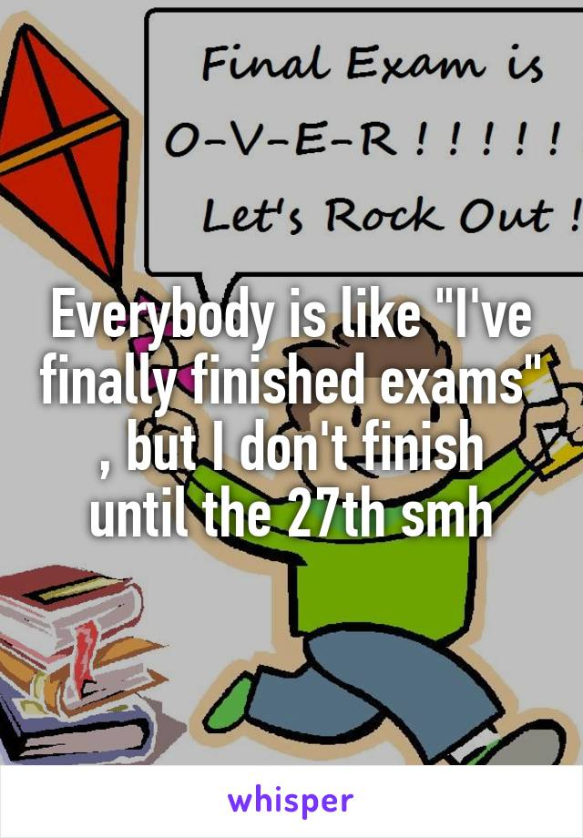 """Everybody is like """"I've finally finished exams"""" , but I don't finish until the 27th smh"""