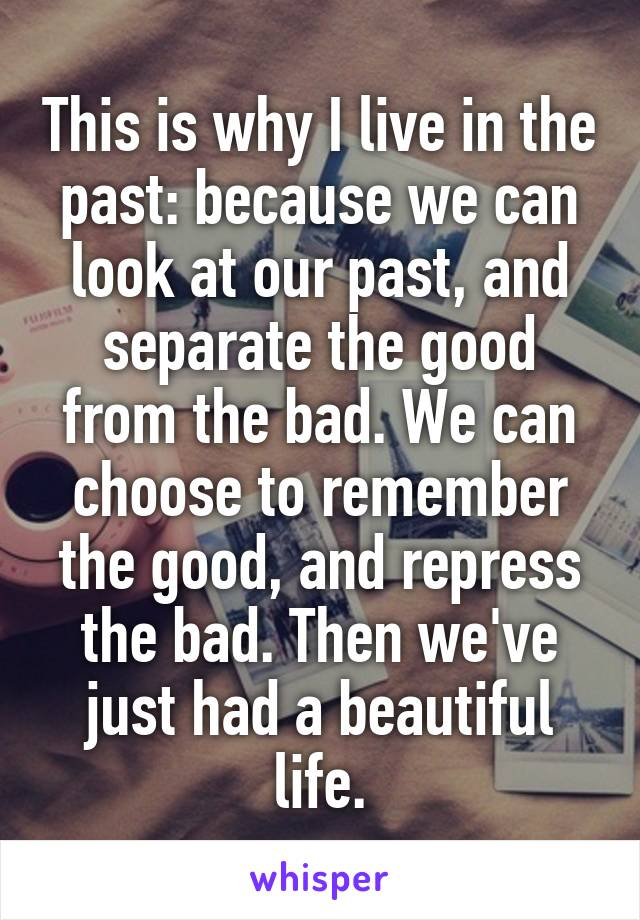 This is why I live in the past: because we can look at our past, and separate the good from the bad. We can choose to remember the good, and repress the bad. Then we've just had a beautiful life.