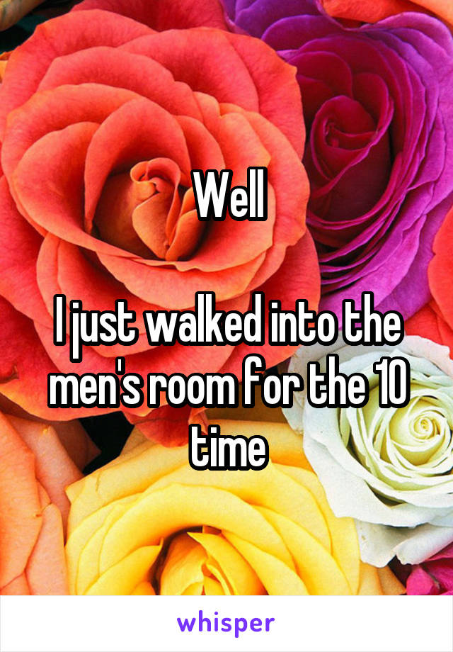 Well  I just walked into the men's room for the 10 time