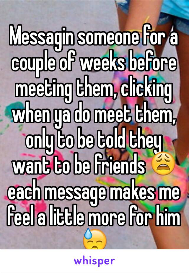 Messagin someone for a couple of weeks before meeting them, clicking when ya do meet them, only to be told they want to be friends 😩 each message makes me feel a little more for him 😓