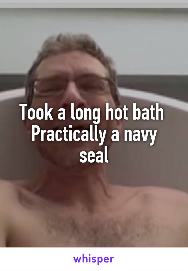 Took a long hot bath  Practically a navy seal