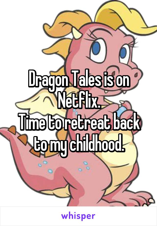 Dragon Tales is on Netflix. Time to retreat back to my childhood.