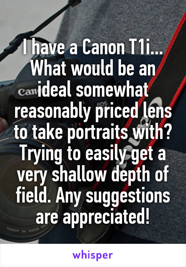 I have a Canon T1i... What would be an ideal somewhat reasonably priced lens to take portraits with? Trying to easily get a very shallow depth of field. Any suggestions are appreciated!
