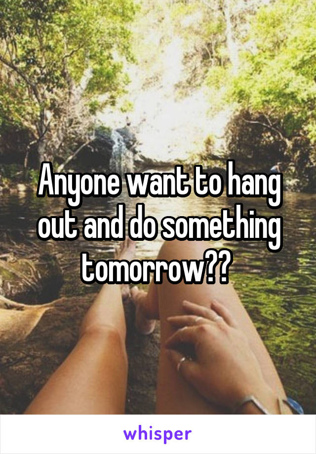 Anyone want to hang out and do something tomorrow??