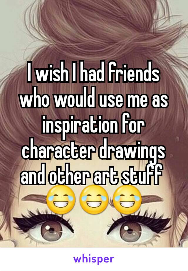 I wish I had friends who would use me as inspiration for character drawings and other art stuff  😂😂😂