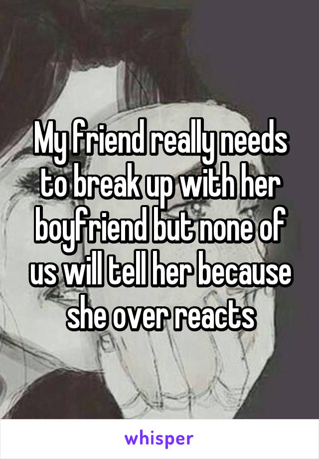 My friend really needs to break up with her boyfriend but none of us will tell her because she over reacts