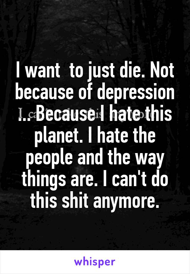 I want  to just die. Not because of depression ... Because I hate this planet. I hate the people and the way things are. I can't do this shit anymore.