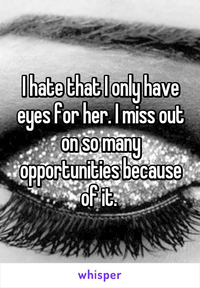 I hate that I only have eyes for her. I miss out on so many opportunities because of it.