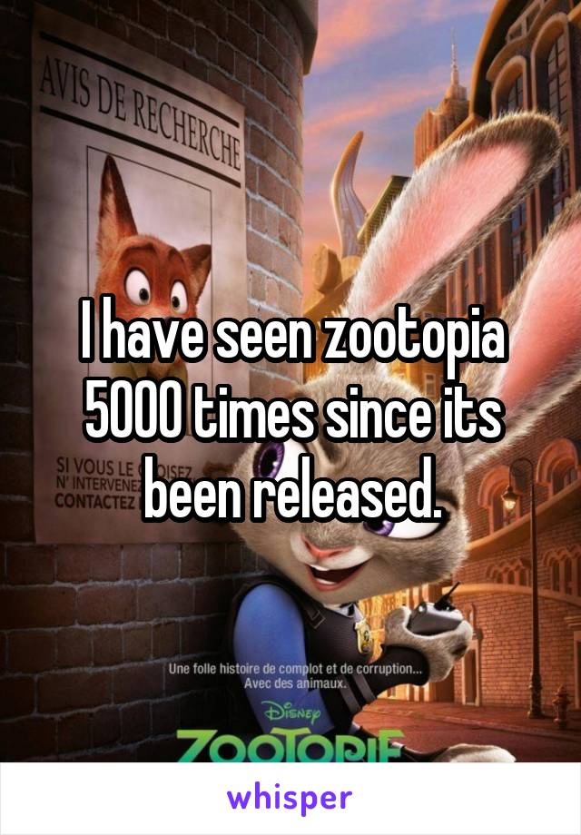I have seen zootopia 5000 times since its been released.