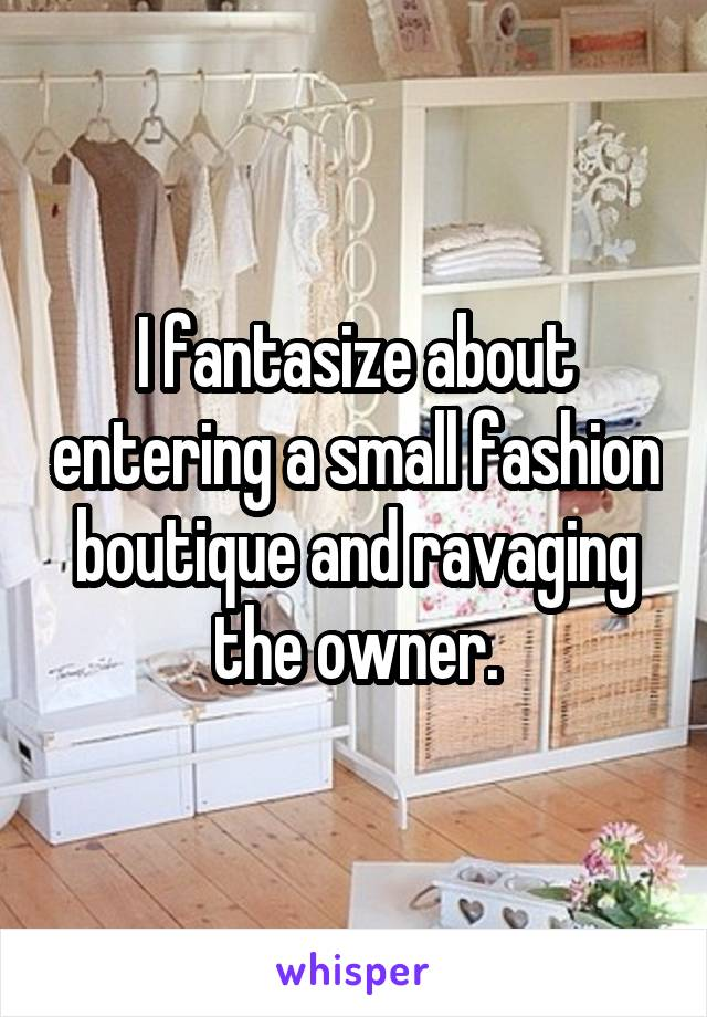 I fantasize about entering a small fashion boutique and ravaging the owner.
