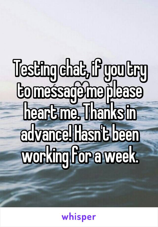 Testing chat, if you try to message me please heart me. Thanks in advance! Hasn't been working for a week.