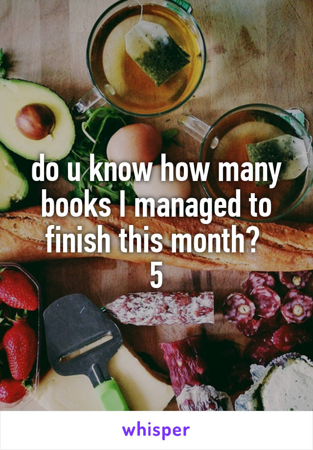do u know how many books I managed to finish this month?  5