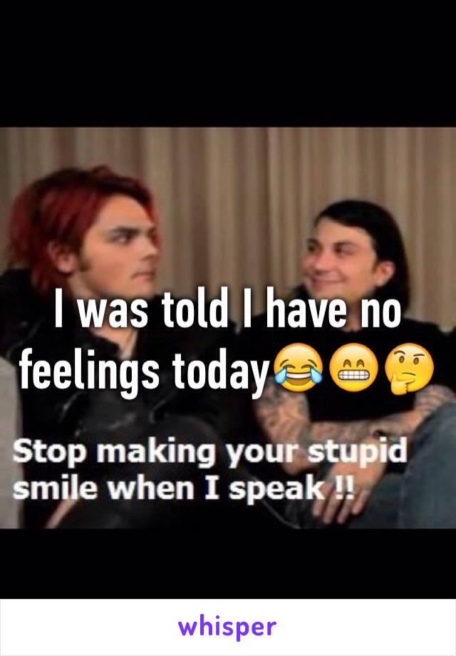 I was told I have no feelings today😂😁🤔