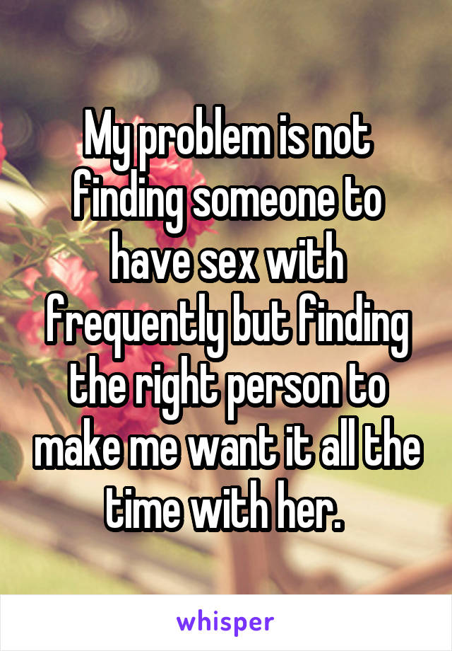 My problem is not finding someone to have sex with frequently but finding the right person to make me want it all the time with her.