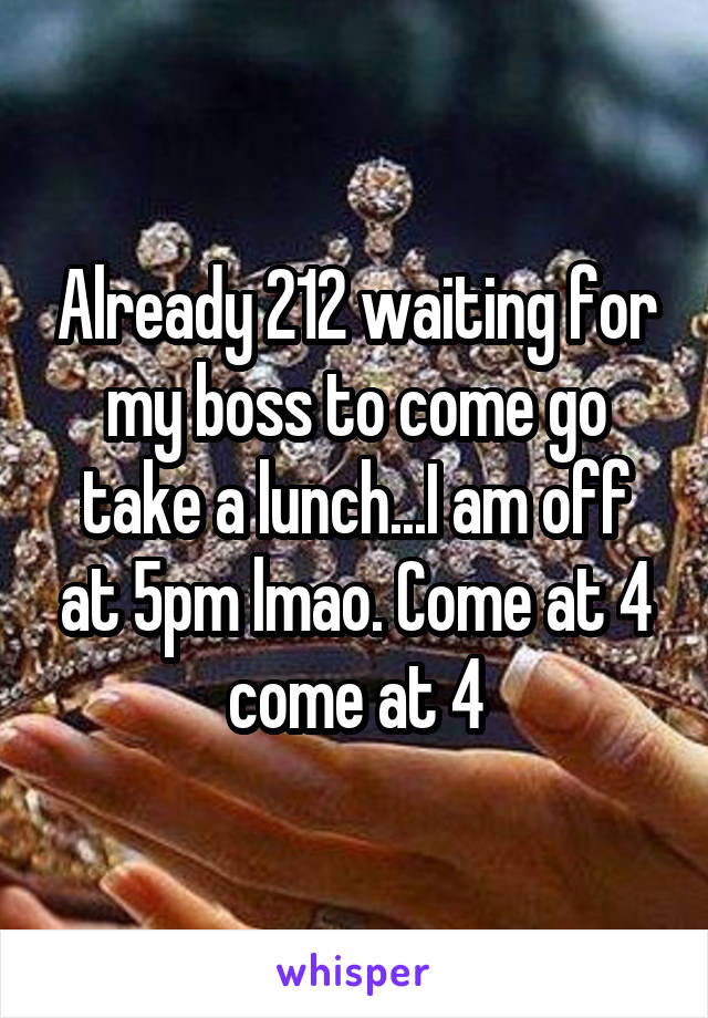 Already 212 waiting for my boss to come go take a lunch...I am off at 5pm lmao. Come at 4 come at 4