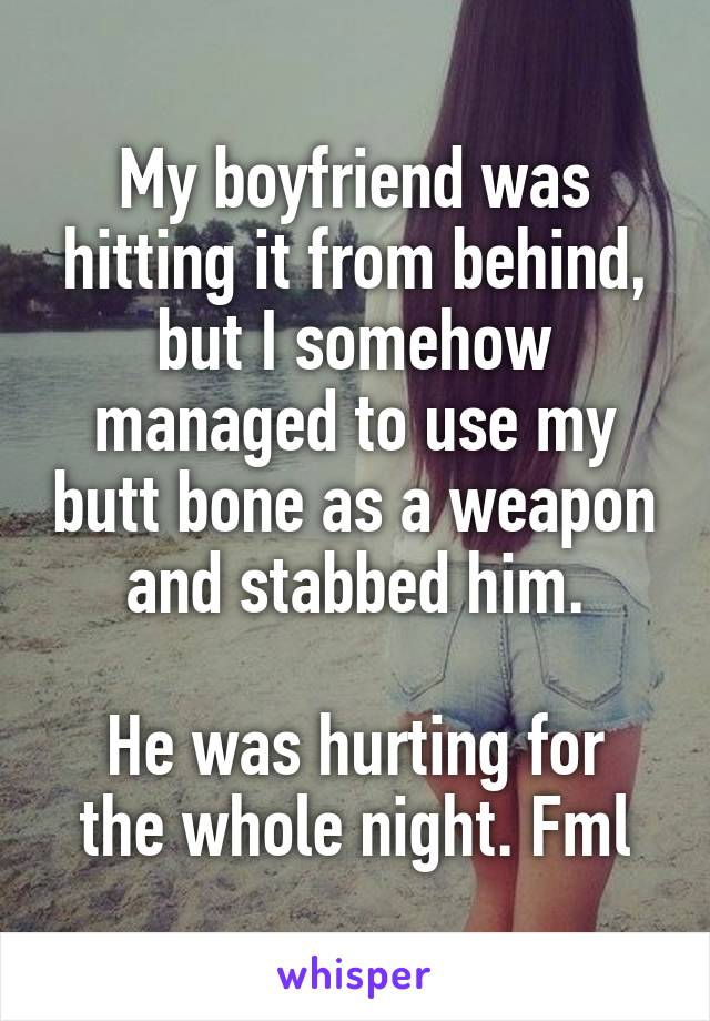 My boyfriend was hitting it from behind, but I somehow managed to use my butt bone as a weapon and stabbed him.  He was hurting for the whole night. Fml