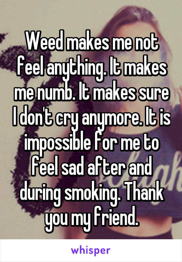 Weed makes me not feel anything. It makes me numb. It makes sure I don't cry anymore. It is impossible for me to feel sad after and during smoking. Thank you my friend.