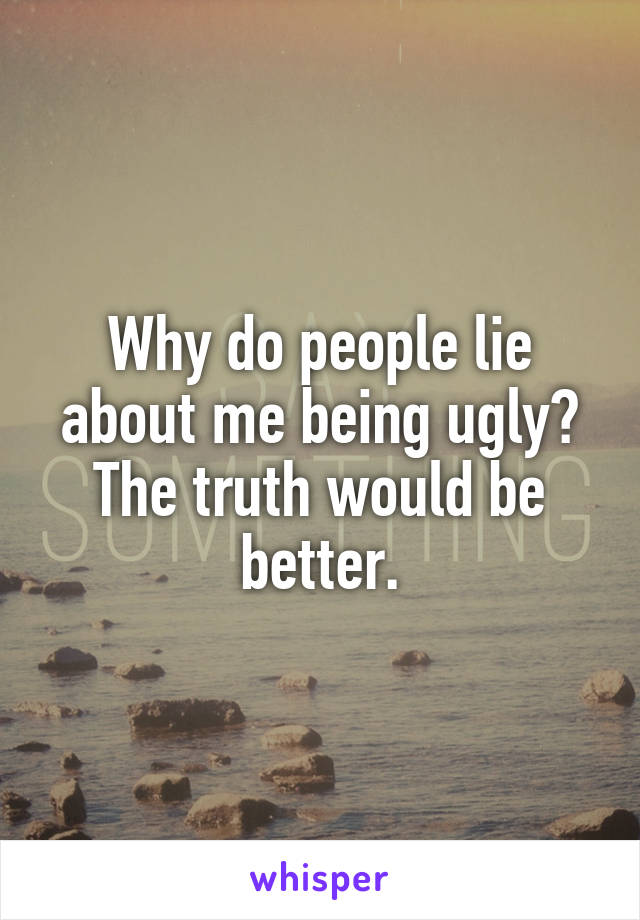 Why do people lie about me being ugly? The truth would be better.