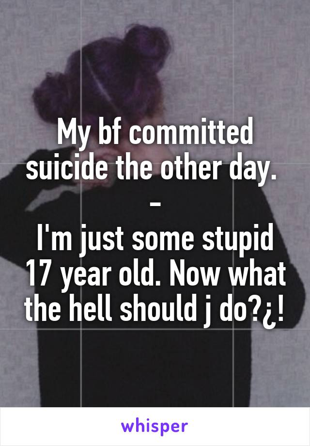 My bf committed suicide the other day.  - I'm just some stupid 17 year old. Now what the hell should j do?¿!