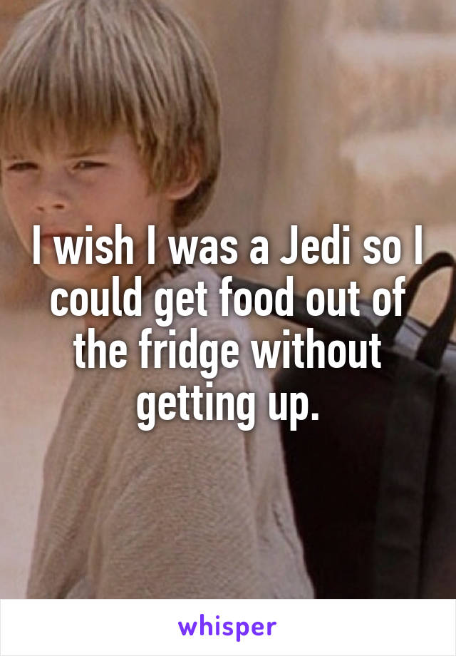 I wish I was a Jedi so I could get food out of the fridge without getting up.