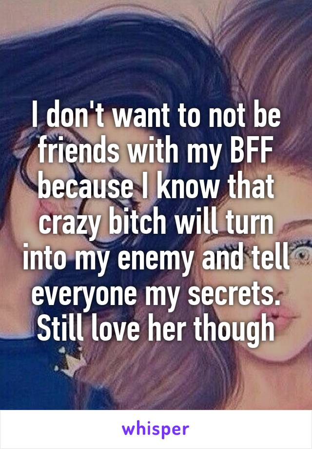 I don't want to not be friends with my BFF because I know that crazy bitch will turn into my enemy and tell everyone my secrets. Still love her though