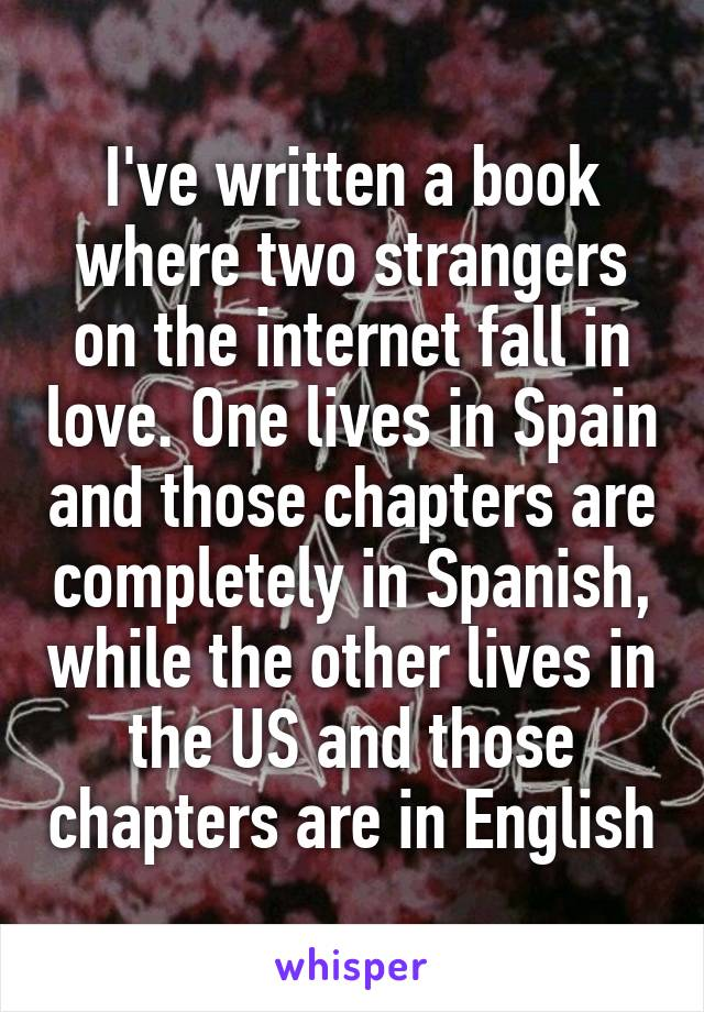 I've written a book where two strangers on the internet fall in love. One lives in Spain and those chapters are completely in Spanish, while the other lives in the US and those chapters are in English