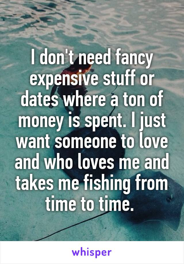 I don't need fancy expensive stuff or dates where a ton of money is spent. I just want someone to love and who loves me and takes me fishing from time to time.