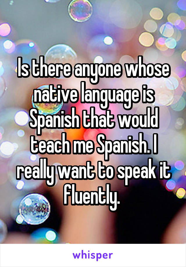 Is there anyone whose native language is Spanish that would teach me Spanish. I really want to speak it fluently.