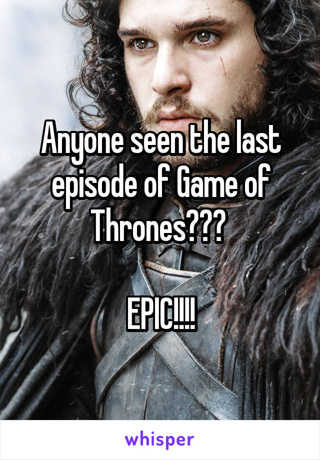 Anyone seen the last episode of Game of Thrones???   EPIC!!!!