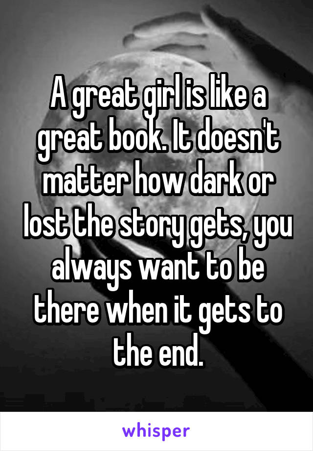 A great girl is like a great book. It doesn't matter how dark or lost the story gets, you always want to be there when it gets to the end.