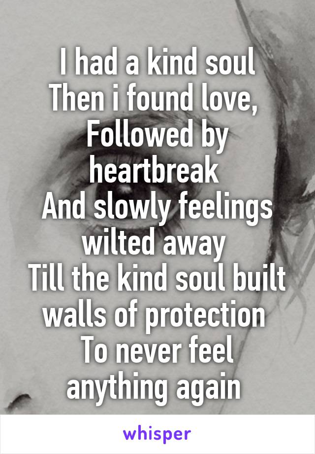 I had a kind soul Then i found love,  Followed by heartbreak  And slowly feelings wilted away  Till the kind soul built walls of protection  To never feel anything again