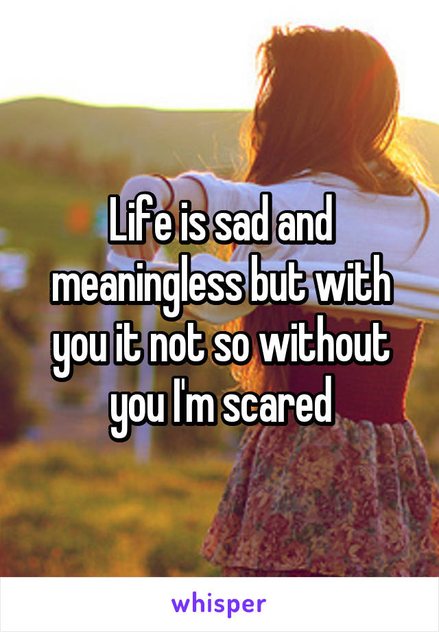 Life is sad and meaningless but with you it not so without you I'm scared
