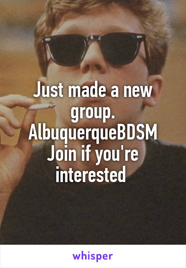 Just made a new group. AlbuquerqueBDSM Join if you're interested