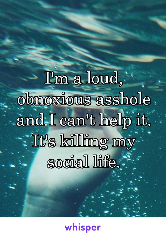 I'm a loud, obnoxious asshole and I can't help it. It's killing my social life.