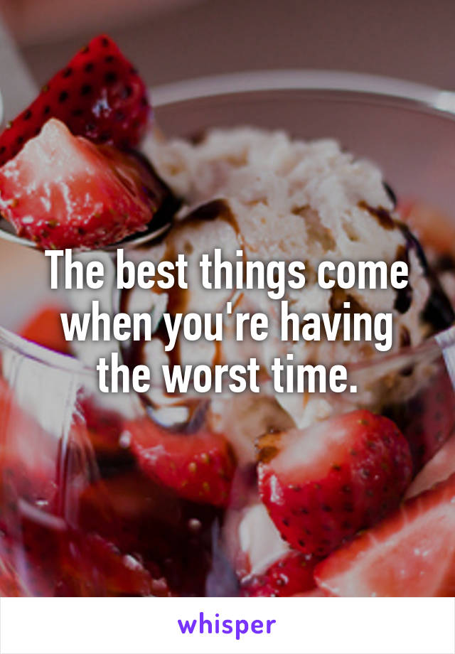 The best things come when you're having the worst time.