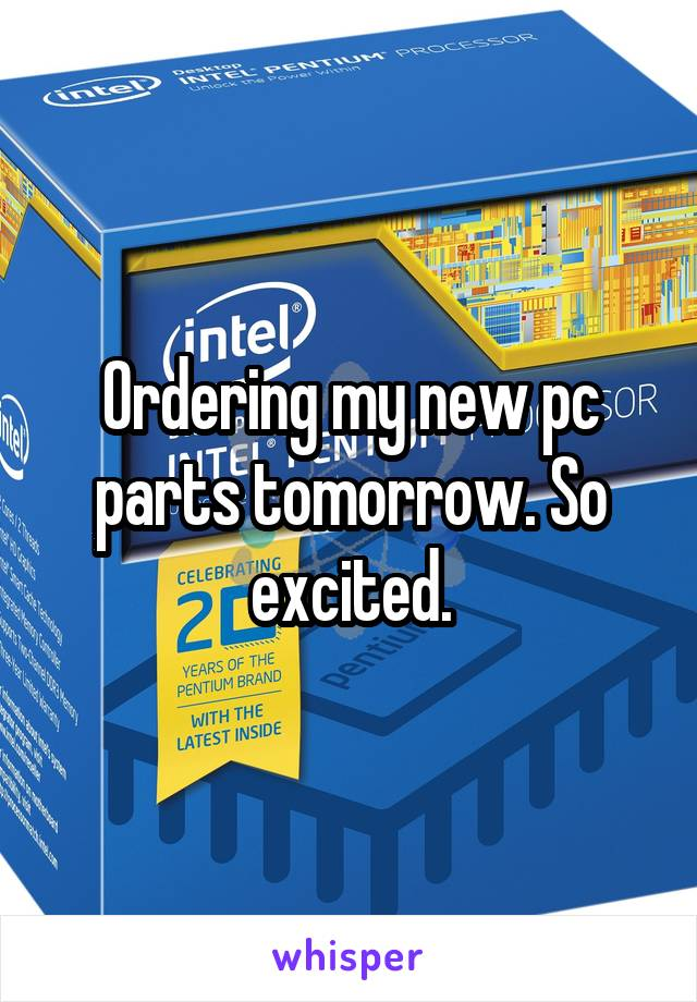 Ordering my new pc parts tomorrow. So excited.